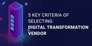 5 Key Criteria Of Selecting Digital Transformation Vendor