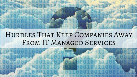 What are the Hurdles that Keep Companies Away From IT Managed Services?