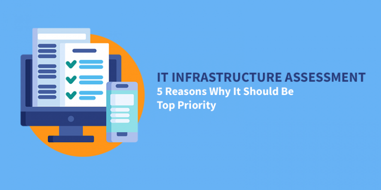 IT Infrastructure Assessment: 5 Reasons Why It Should Be Top Priority