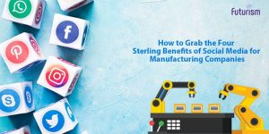 How to Grab the Four Sterling Benefits of Social Media for Manufacturing Companies