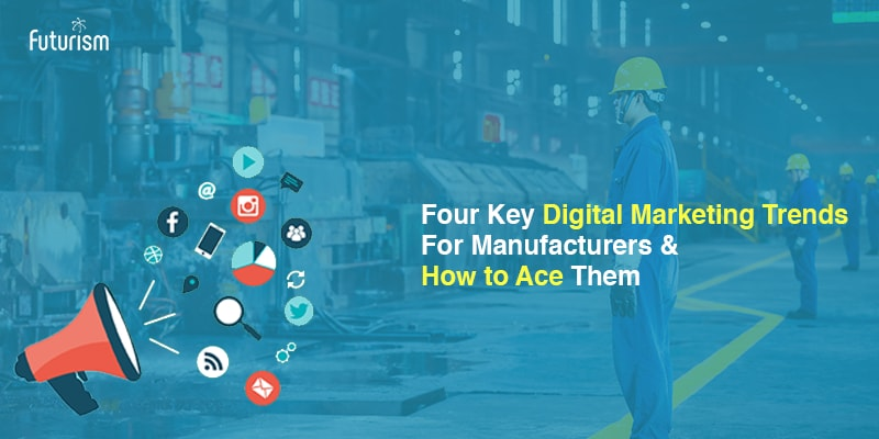 Four Key Digital Marketing Trends for Manufacturers and How to Ace Them