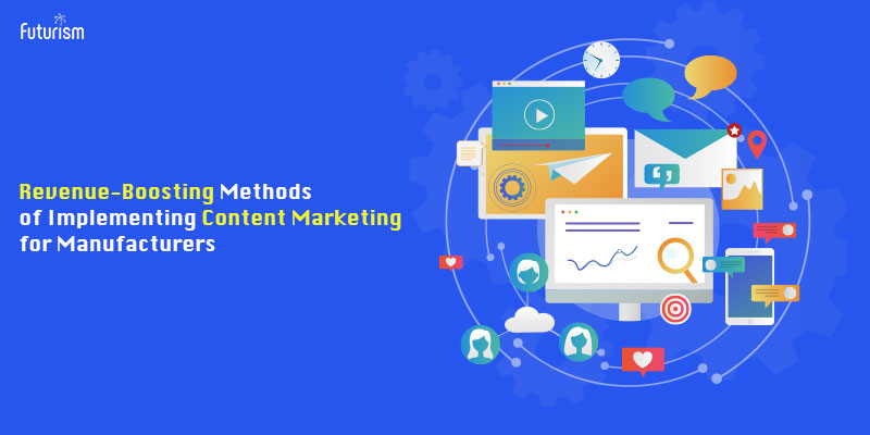 Revenue-Boosting Methods of Implementing Content Marketing for Manufacturers