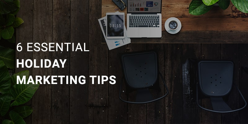 6 Essential and Actionable Holiday Marketing Tips