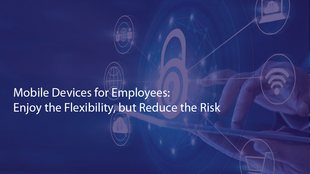 Mobile Devices for Employees: Enjoy the Flexibility, but Reduce the Risk