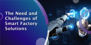 The Need and Challenges of Smart Factory Solutions?