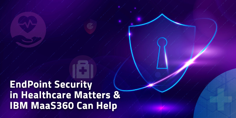 EndPoint Security in Healthcare Matters and IBM MaaS360 Can Help
