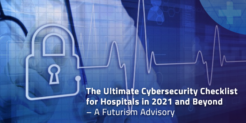 The Ultimate Cybersecurity Checklist for Hospitals in 2021 and Beyond – A Futurism Advisory
